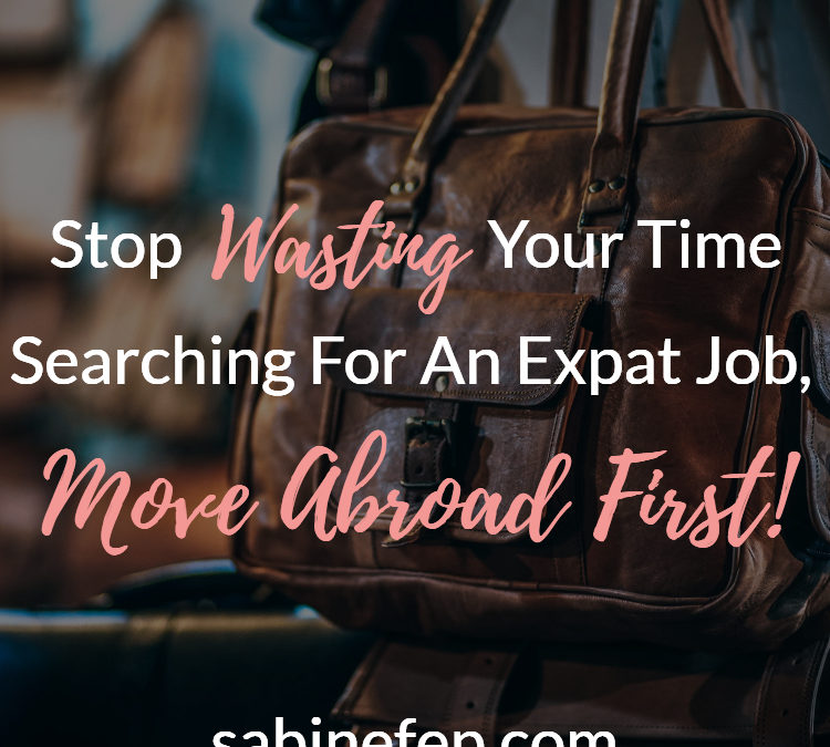 Stop Wasting Your Time Searching For An Expat Job, Move Abroad First!