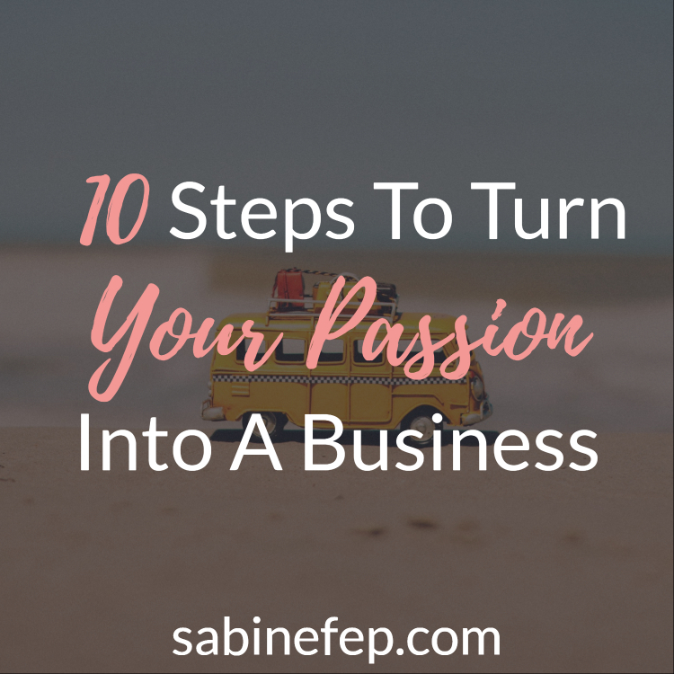 10 Steps To Turn Your Passion Into A Business